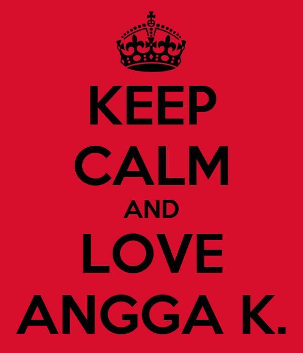 KEEP CALM AND LOVE ANGGA K.