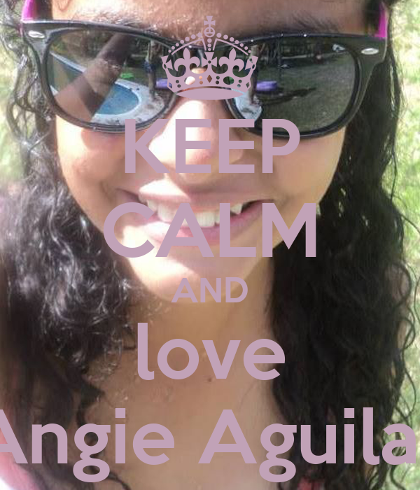 KEEP CALM AND love Angie Aguilar