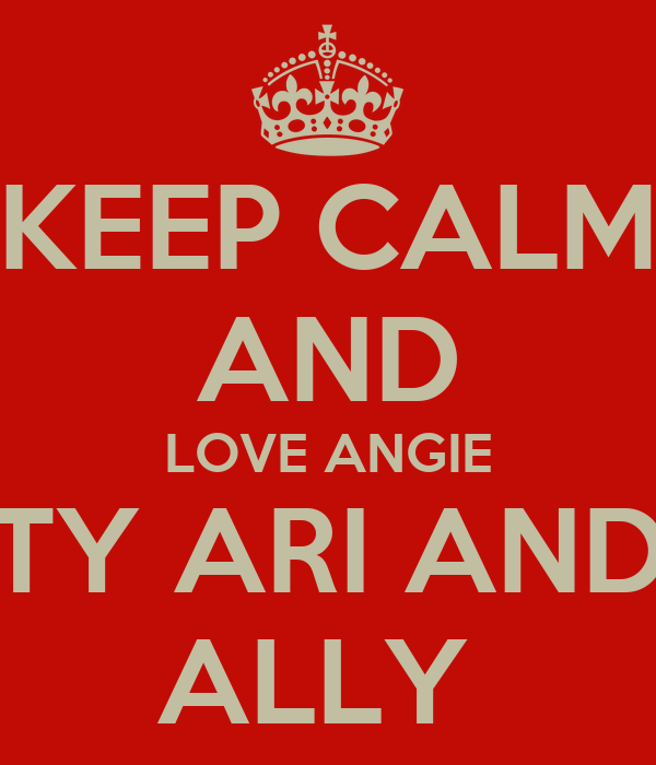 KEEP CALM AND LOVE ANGIE TY ARI AND ALLY