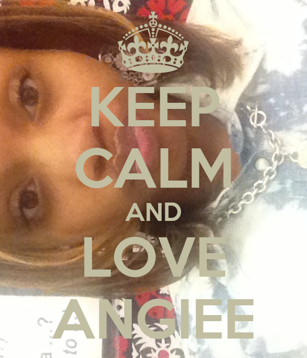KEEP CALM AND LOVE ANGIEE