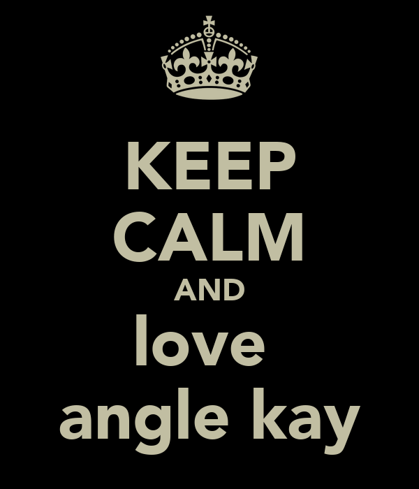 KEEP CALM AND love  angle kay