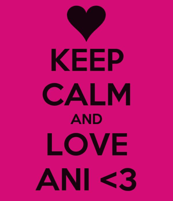 KEEP CALM AND LOVE ANI <3