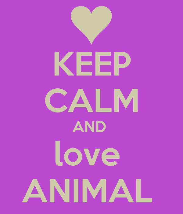 KEEP CALM AND  love  ANIMAL