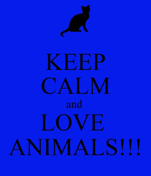 KEEP CALM and  LOVE  ANIMALS!!!