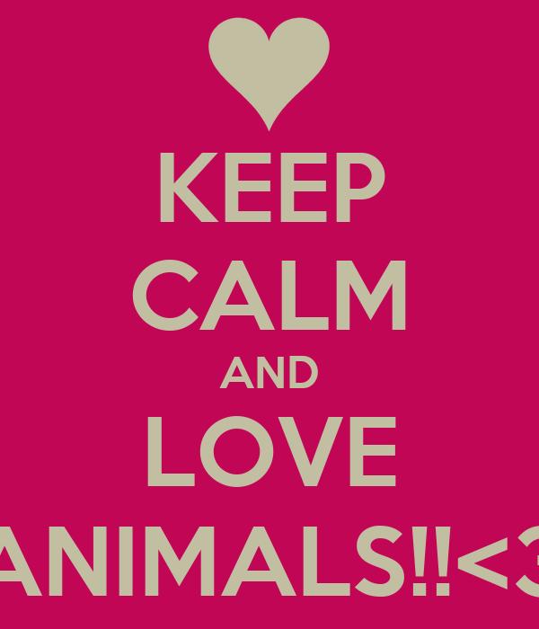 KEEP CALM AND LOVE ANIMALS!!<3
