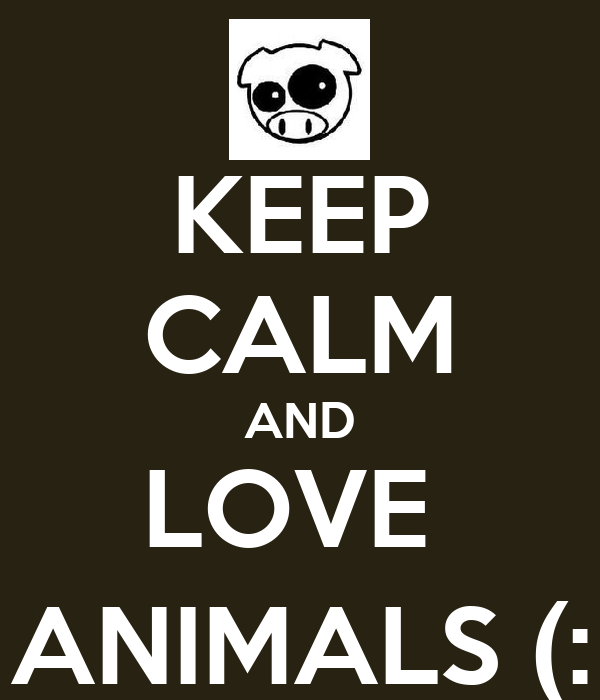 KEEP CALM AND LOVE  ANIMALS (: