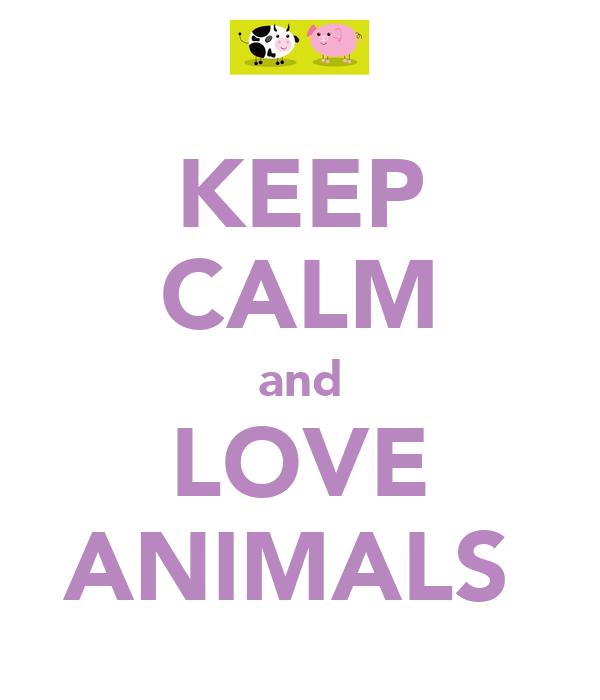 KEEP CALM and LOVE ANIMALS♥