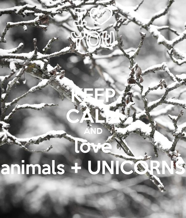 KEEP CALM AND love animals + UNICORNS