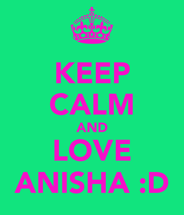 KEEP CALM AND LOVE ANISHA :D