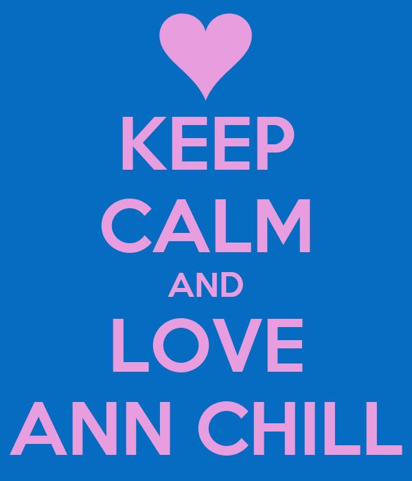 KEEP CALM AND LOVE ANN CHILL