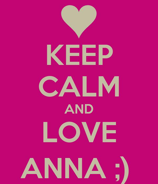 KEEP CALM AND LOVE ANNA ;)