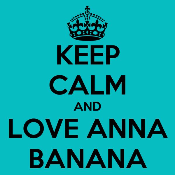 KEEP CALM AND LOVE ANNA BANANA