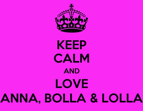 KEEP CALM AND LOVE ANNA, BOLLA & LOLLA