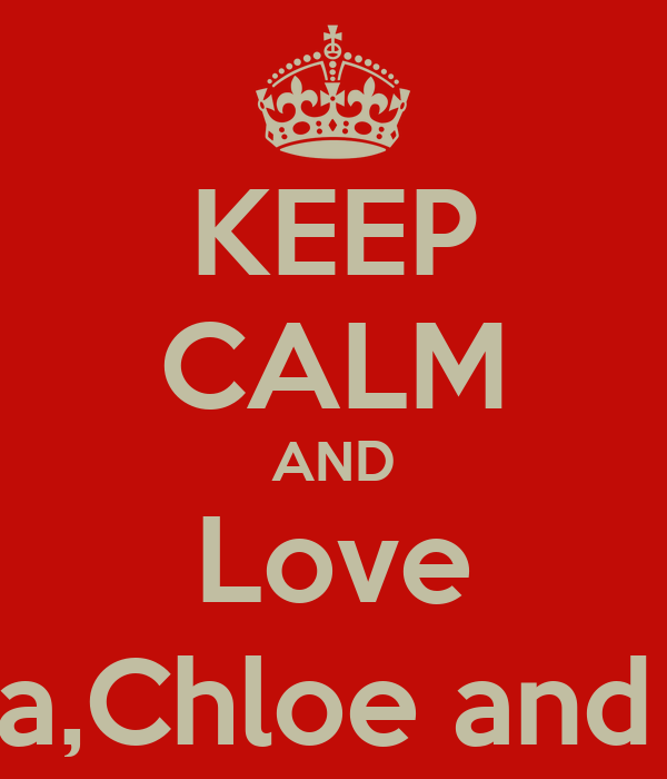 KEEP CALM AND Love Anna,Chloe and Erin