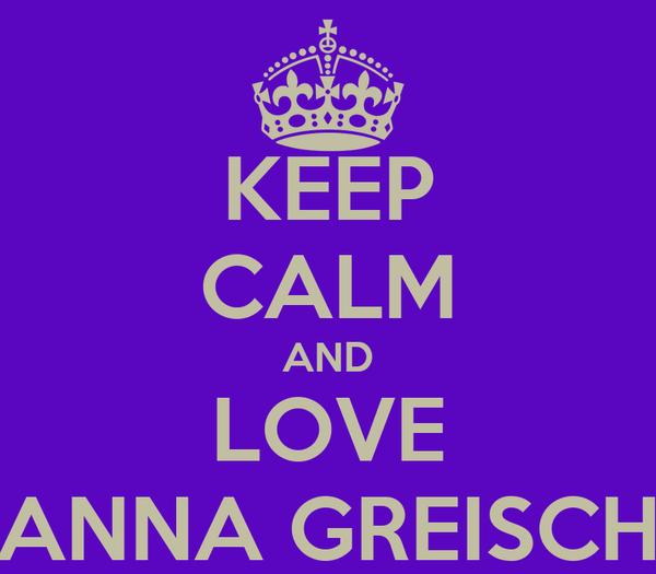 KEEP CALM AND LOVE ANNA GREISCH