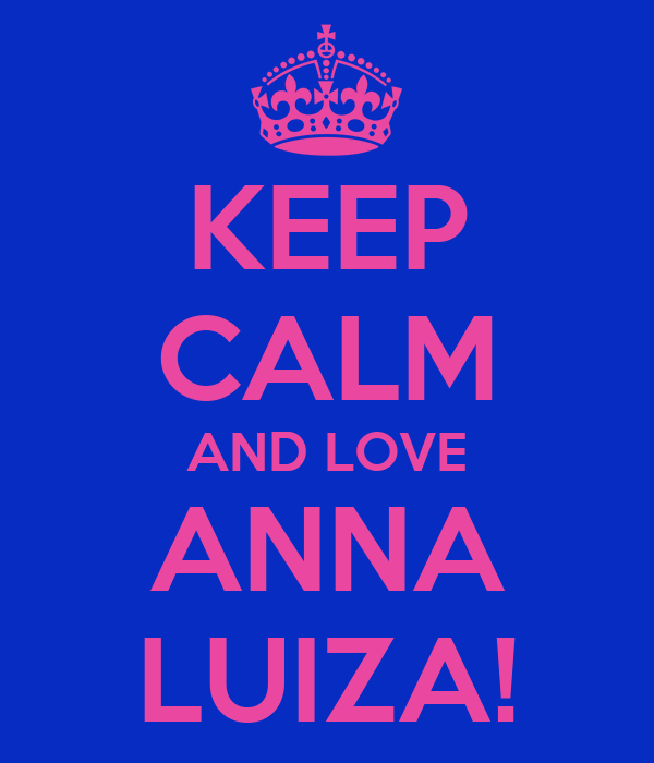 KEEP CALM AND LOVE ANNA LUIZA!