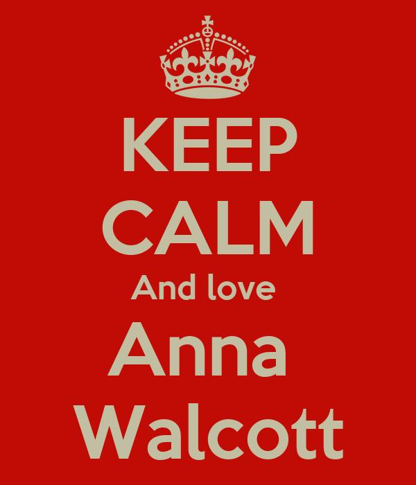 KEEP CALM And love  Anna  Walcott