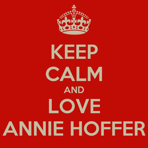 KEEP CALM AND LOVE ANNIE HOFFER