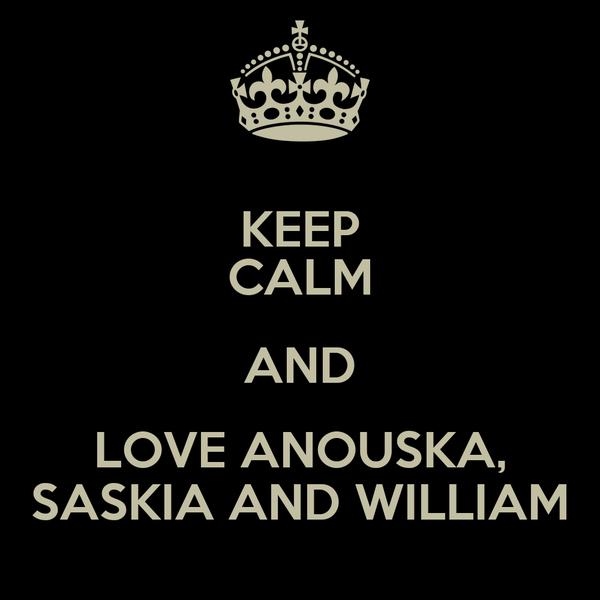 KEEP CALM AND LOVE ANOUSKA, SASKIA AND WILLIAM