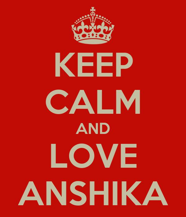 KEEP CALM AND LOVE ANSHIKA