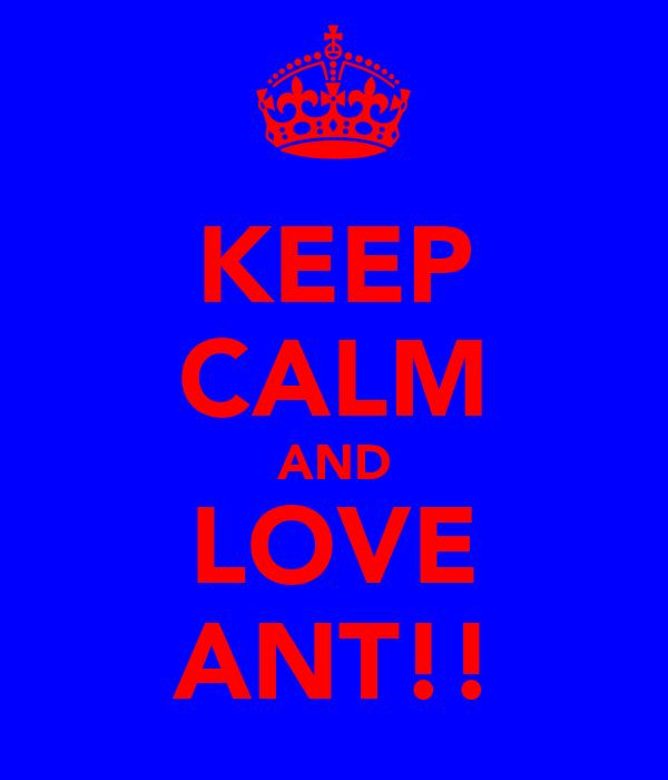 KEEP CALM AND LOVE ANT!!