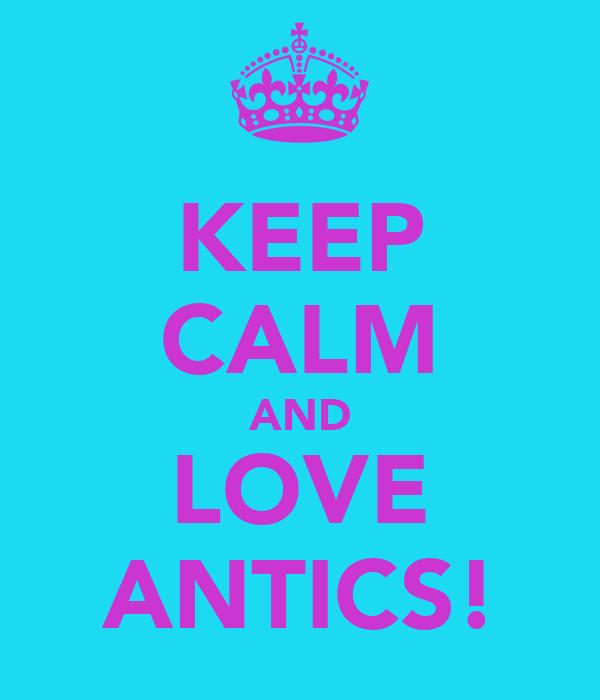 KEEP CALM AND LOVE ANTICS!