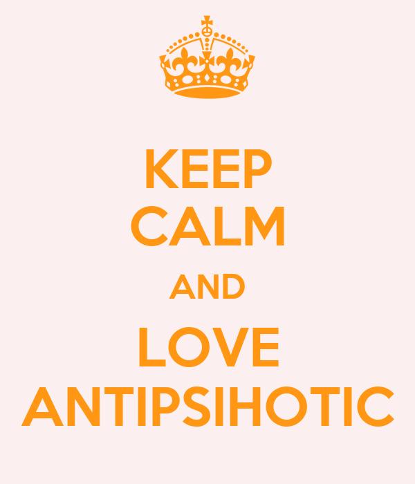KEEP CALM AND LOVE ANTIPSIHOTIC