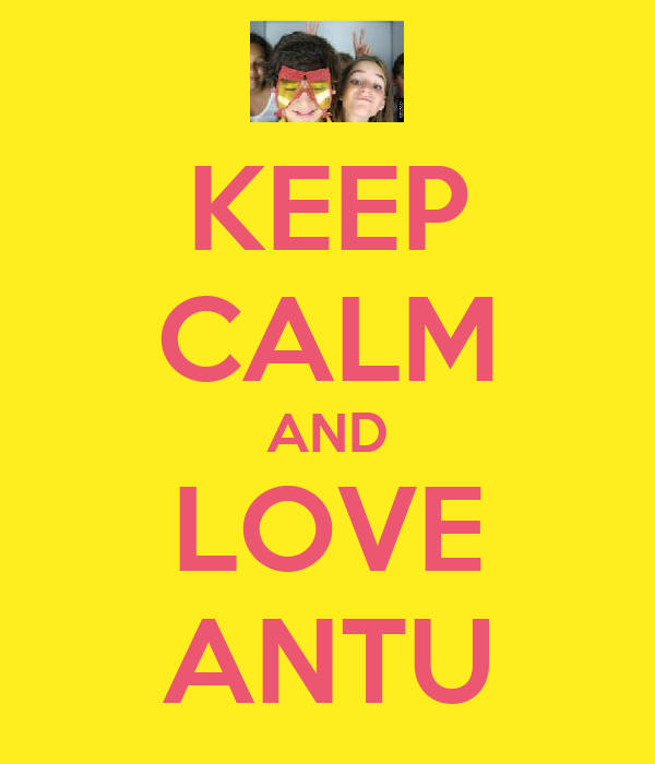 KEEP CALM AND LOVE ANTU