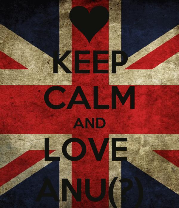 KEEP CALM AND LOVE  ANU(?)