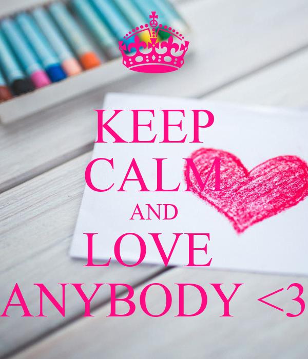 KEEP CALM AND LOVE  ANYBODY <3