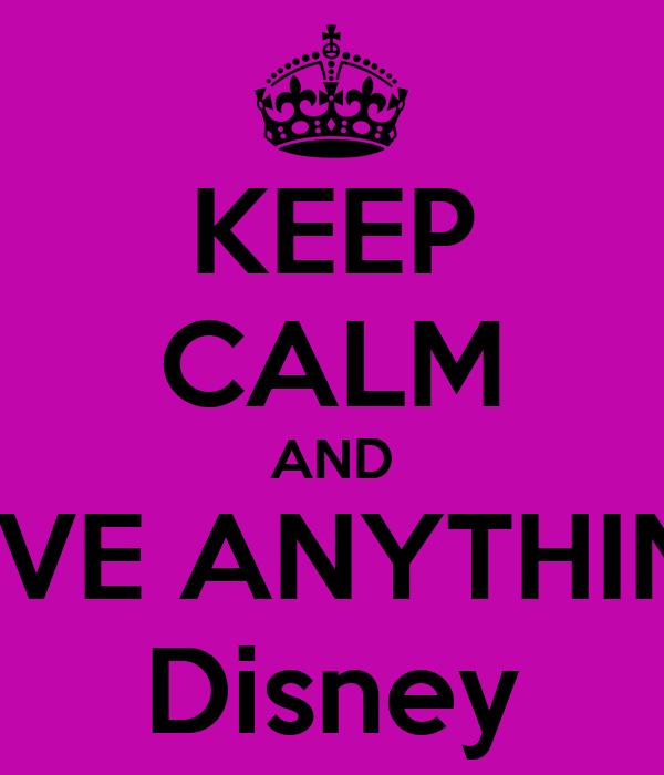 KEEP CALM AND LOVE ANYTHING  Disney