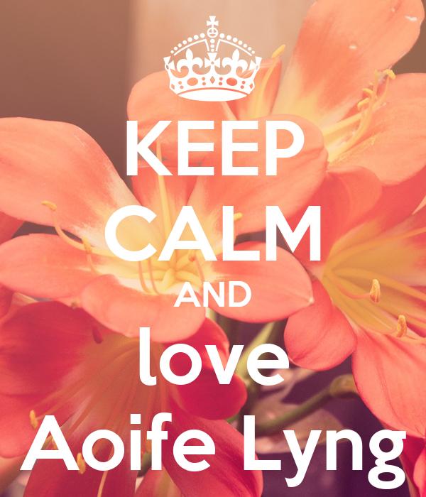 KEEP CALM AND love Aoife Lyng