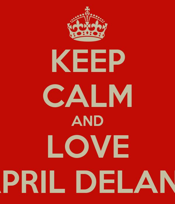 KEEP CALM AND LOVE APRIL DELANE