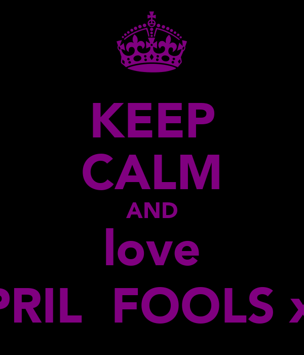 KEEP CALM AND love APRIL  FOOLS x :)