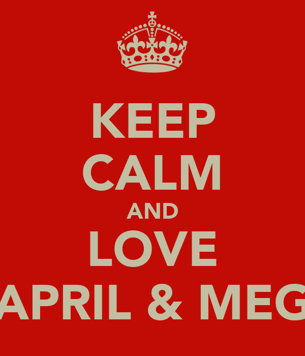 KEEP CALM AND LOVE APRIL & MEG