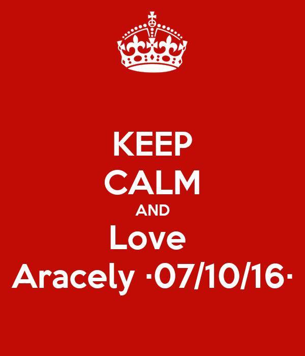 KEEP CALM AND Love  Aracely ·07/10/16·