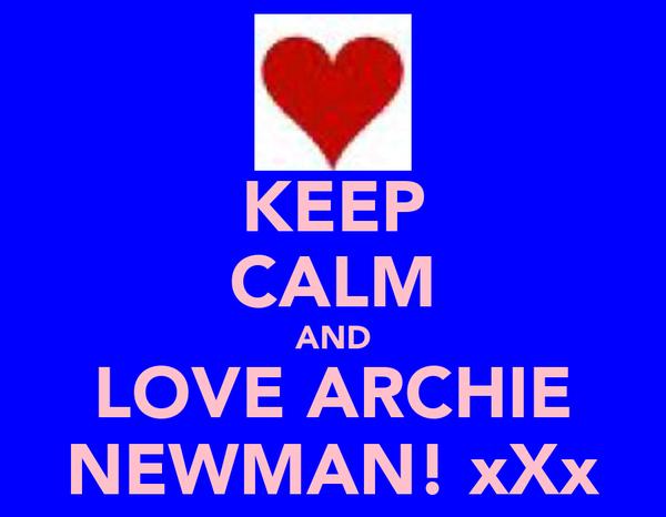 KEEP CALM AND LOVE ARCHIE NEWMAN! xXx
