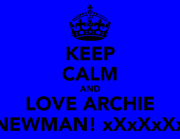 KEEP CALM AND LOVE ARCHIE NEWMAN! xXxXxXx