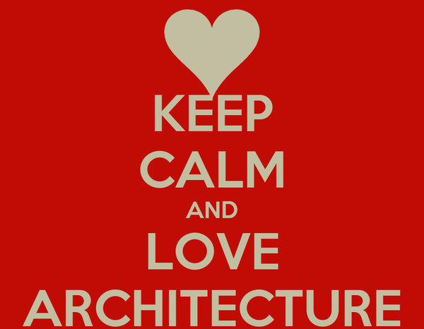 KEEP CALM AND LOVE ARCHITECTURE