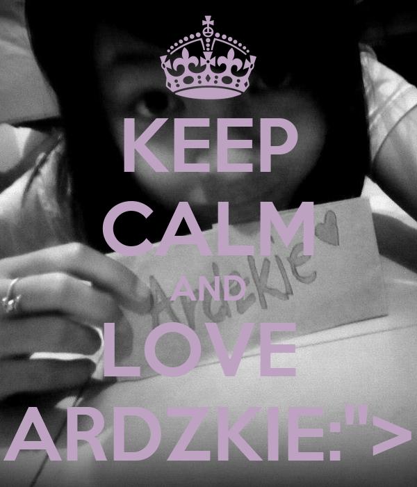 """KEEP CALM AND LOVE  ARDZKIE:"""">"""