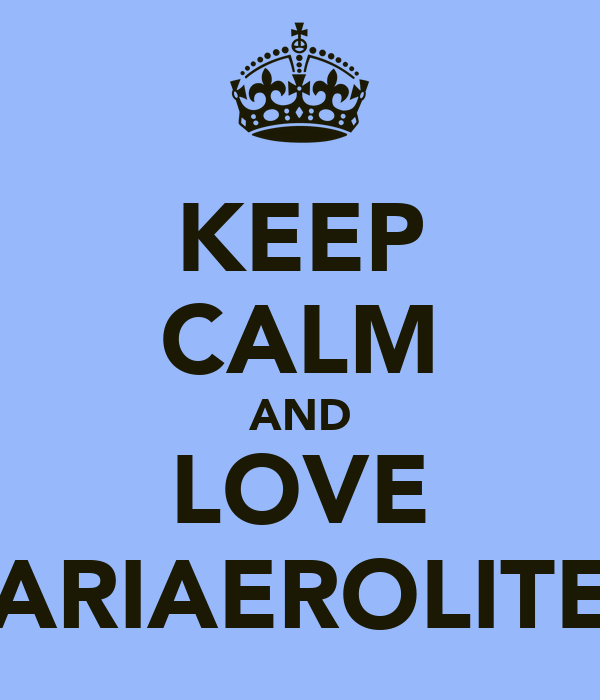 KEEP CALM AND LOVE *ARIAEROLITE*