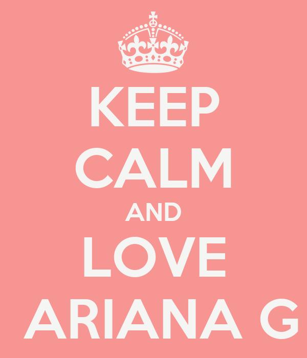 KEEP CALM AND LOVE  ARIANA G