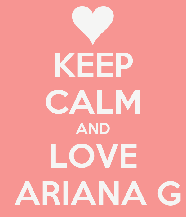 KEEP CALM AND LOVE  ARIANA G