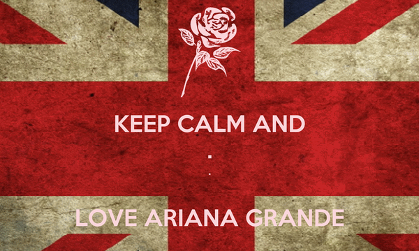 KEEP CALM AND . .  LOVE ARIANA GRANDE