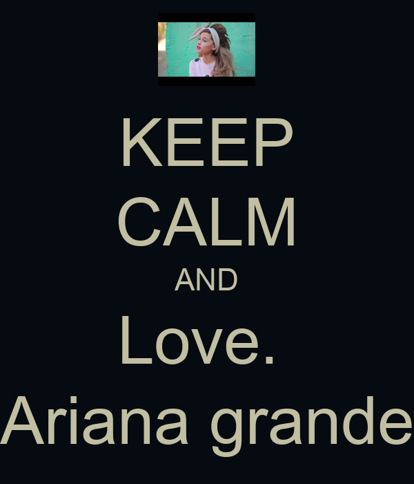 KEEP CALM AND Love.  Ariana grande