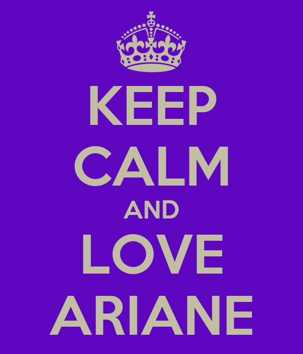 KEEP CALM AND LOVE ARIANE