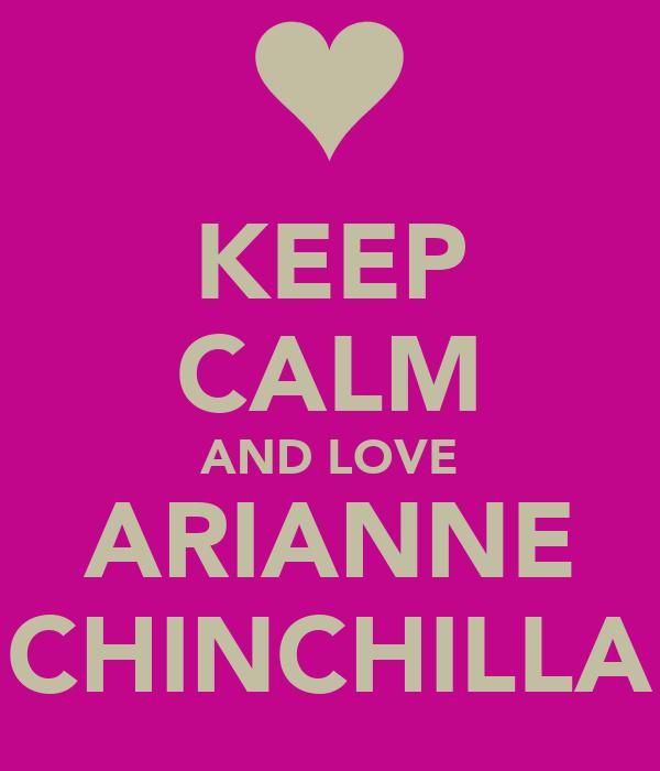 KEEP CALM AND LOVE ARIANNE CHINCHILLA