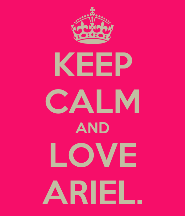 KEEP CALM AND LOVE ARIEL.