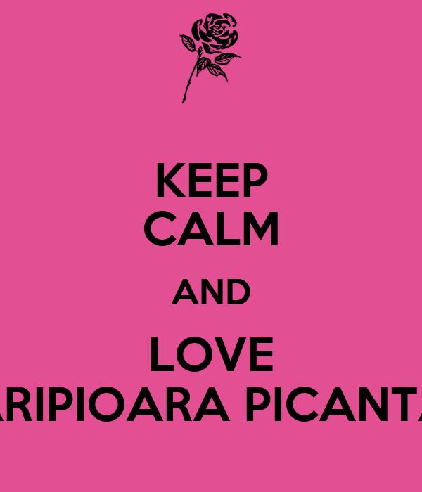 KEEP CALM AND LOVE ARIPIOARA PICANTA