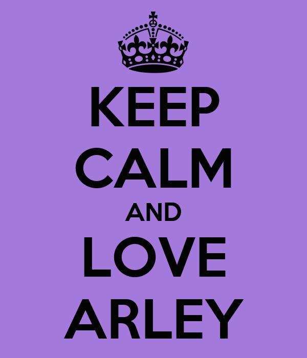 KEEP CALM AND LOVE ARLEY